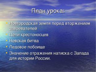 План урока: Новгородская земля перед вторжением завоевателей Цели крестоносце