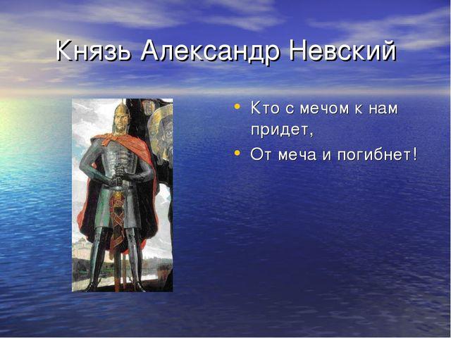 Князь Александр Невский Кто с мечом к нам придет, От меча и погибнет!