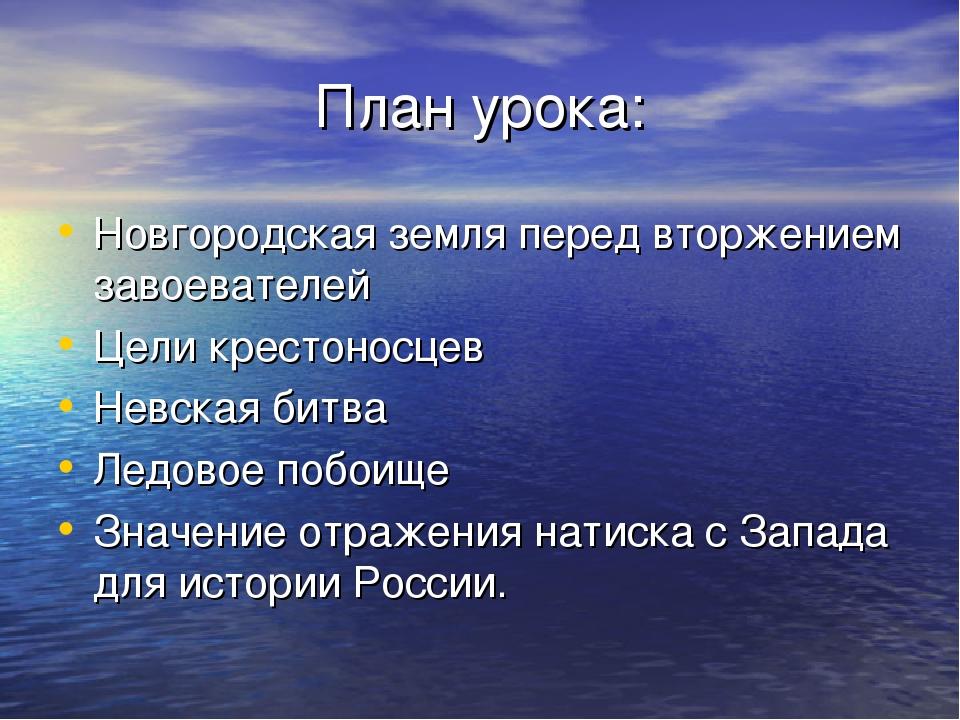 План урока: Новгородская земля перед вторжением завоевателей Цели крестоносце...
