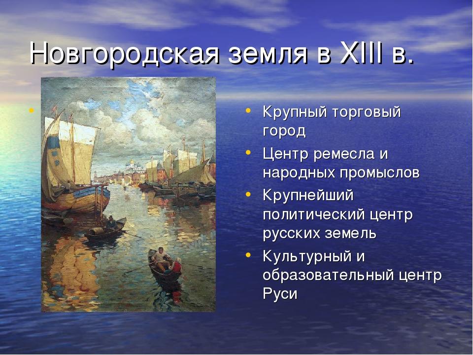 Новгородская земля в XIII в. Крупный торговый город Центр ремесла и народных...