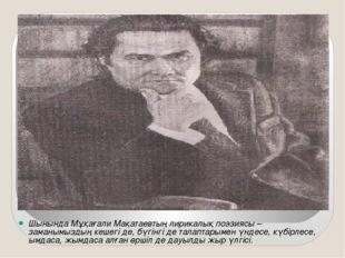 Шынында Мұқағали Мақатаевтың лирикалық поэзиясы – заманымыздың кешегі де, бүг