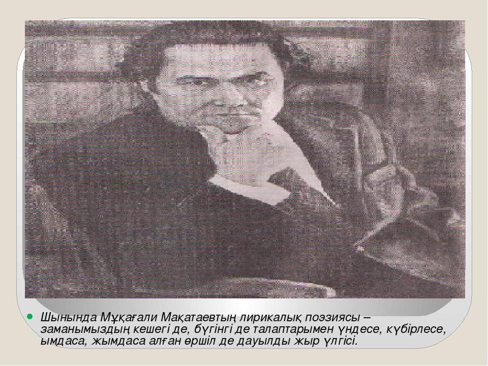 Шынында Мұқағали Мақатаевтың лирикалық поэзиясы – заманымыздың кешегі де, бүг...
