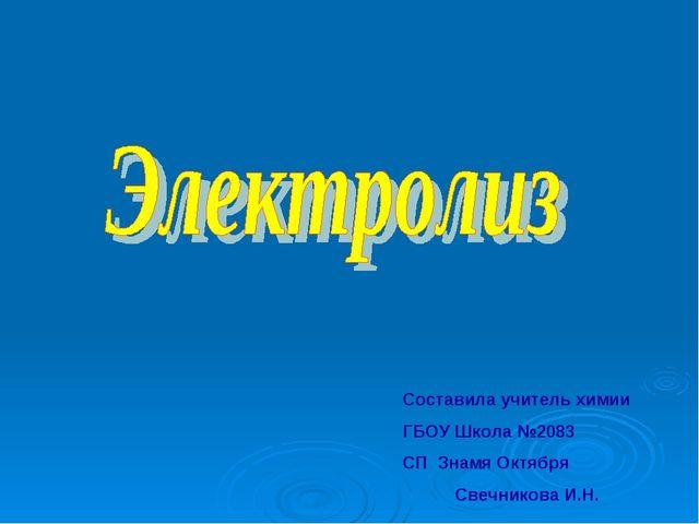 Составила учитель химии ГБОУ Школа №2083 СП Знамя Октября Свечникова И.Н.