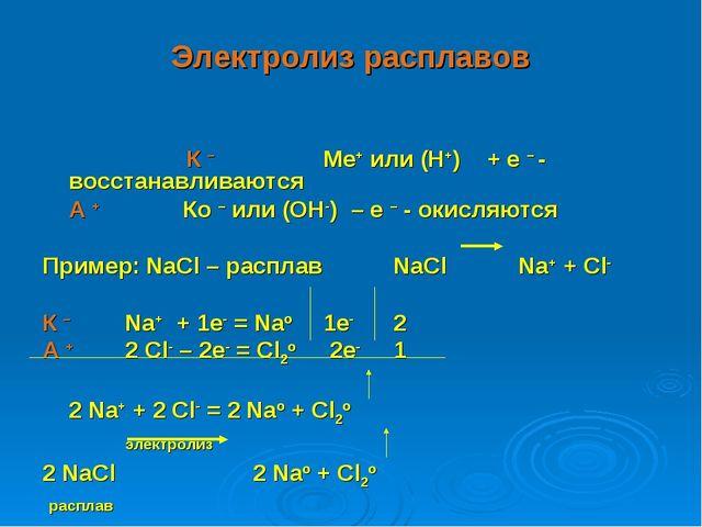Электролиз расплавов К – Ме+ или (Н+) + е – - восстанавливаются А + Ко –...