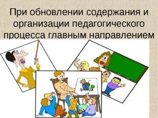 При обновлении содержания и организации педагогического процесса главным напр