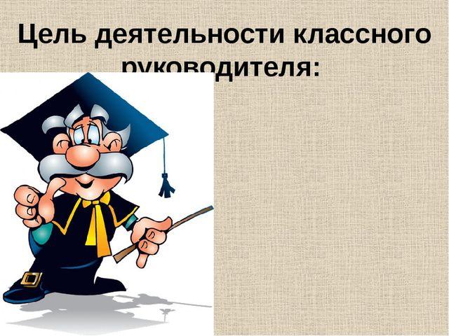 Цель деятельности классного руководителя: