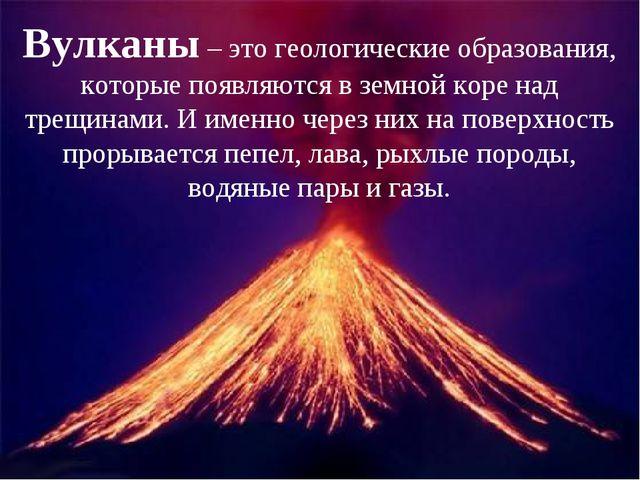 Вулканы – это геологические образования, которые появляются в земной коре над...