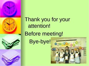 Thank you for your attention! Before meeting! Bye-bye!!!