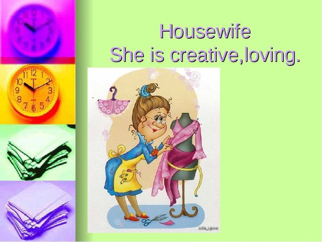Housewife She is creative,loving.