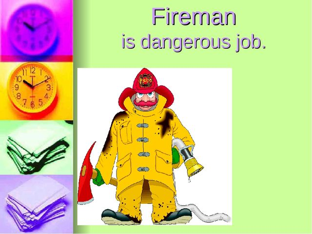 Fireman is dangerous job.