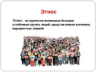 Этнос Этнос - исторически возникшая большая устойчивая группа людей, представ