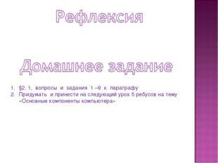 §2. 1, вопросы и задания 1 –9 к параграфу Придумать и принести на следующий у