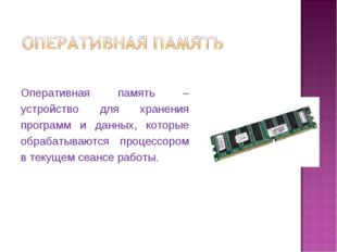Оперативная память – устройство для хранения программ и данных, которые обраб