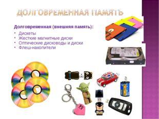 Долговременная (внешняя память): Дискеты Жесткие магнитные диски Оптические д