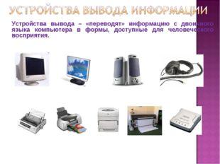 Устройства вывода – «переводят» информацию с двоичного языка компьютера в фор