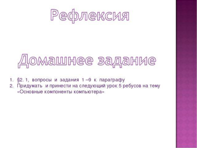 §2. 1, вопросы и задания 1 –9 к параграфу Придумать и принести на следующий у...
