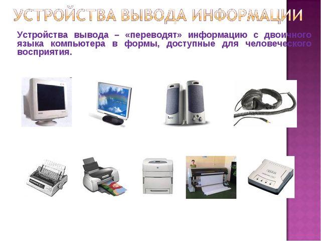 Устройства вывода – «переводят» информацию с двоичного языка компьютера в фор...