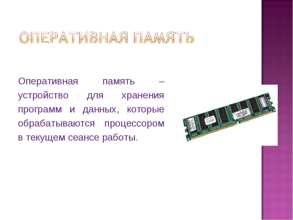 Оперативная память – устройство для хранения программ и данных, которые обраб...