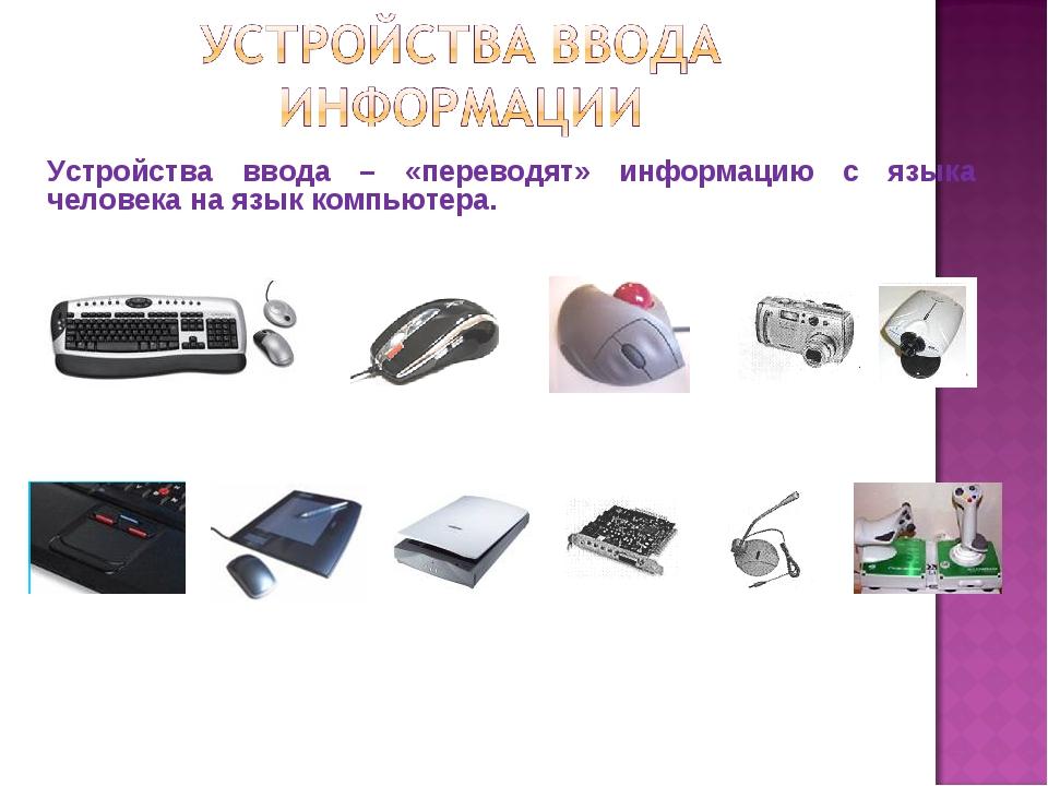 Устройства ввода – «переводят» информацию с языка человека на язык компьютера.