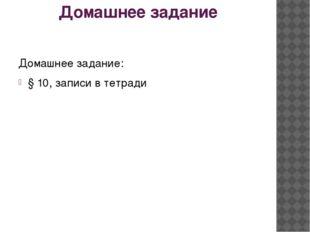 Домашнее задание Домашнее задание: § 10, записи в тетради