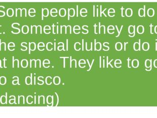 Some people like to do it. Sometimes they go to the special clubs or do it at