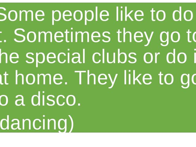Some people like to do it. Sometimes they go to the special clubs or do it at...