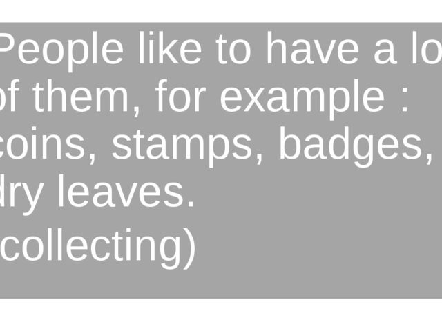 People like to have a lot of them, for example : coins, stamps, badges, dry l...