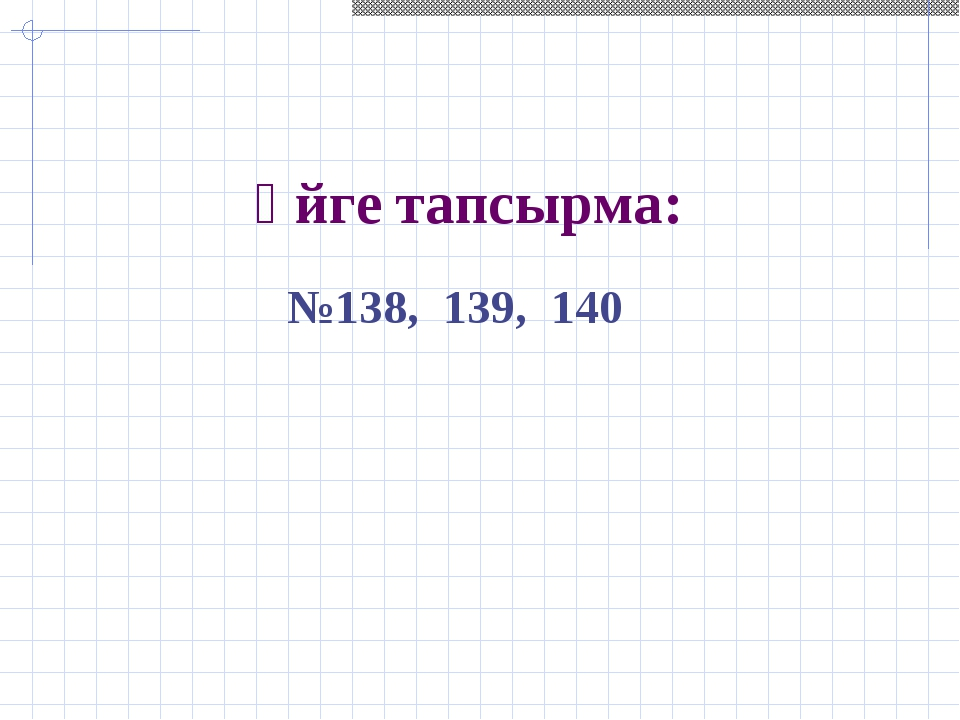 Үйге тапсырма: №138, 139, 140
