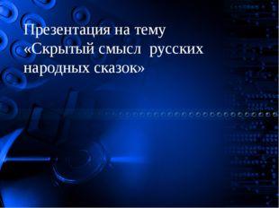 Презентация на тему «Скрытый смысл русских народных сказок»