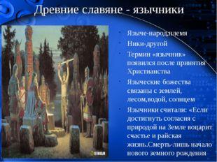 Древние славяне - язычники Языче-народ,племя Ники-другой Термин «язычник» поя