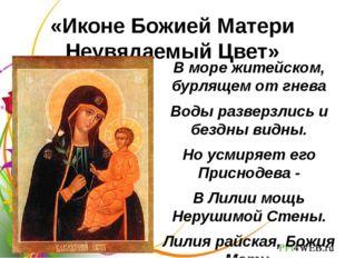 «Иконе Божией Матери Неувядаемый Цвет» В море житейском, бурлящем от гнева Во