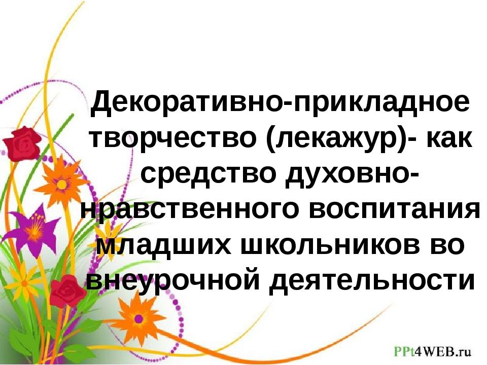 Декоративно-прикладное творчество (лекажур)- как средство духовно-нравственно...