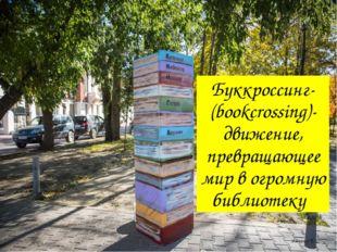 Буккроссинг-(bookcrossing)-движение, превращающее мир в огромную библиотеку Я