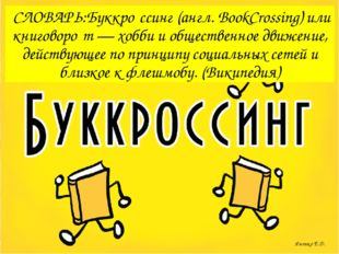 СЛОВАРЬ:Буккро́ссинг (англ. BookCrossing) или книговоро́т — хобби и обществе