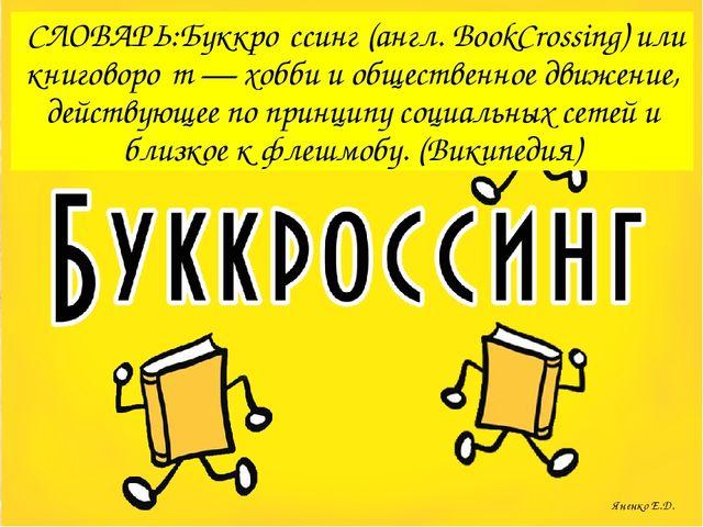 СЛОВАРЬ:Буккро́ссинг (англ. BookCrossing) или книговоро́т — хобби и обществе...