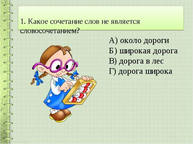 1. Какое сочетание слов не является словосочетанием? А) около дороги Б) шир...