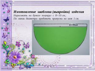 Изготовление шаблона (выкройки) изделия Нарисовать на бумаге полукруг с R=10