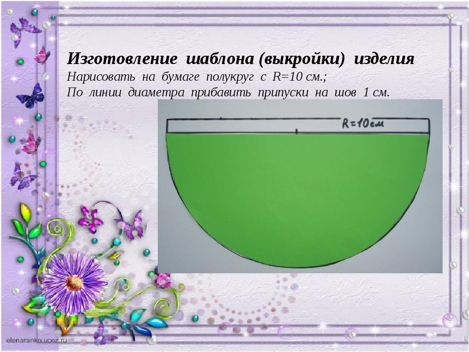 Изготовление шаблона (выкройки) изделия Нарисовать на бумаге полукруг с R=10...