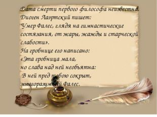 "Дата смерти первого философа неизвестна. Диоген Лаэртский пишет: ""Умер Фалес,"