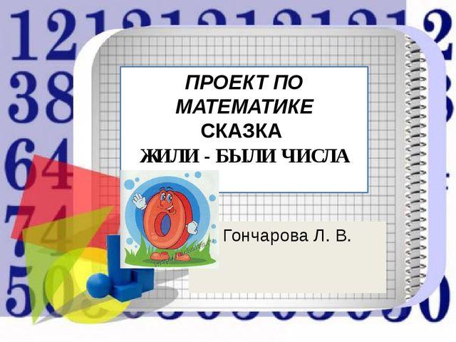 Гончарова Л. В. ПРОЕКТ ПО МАТЕМАТИКЕ СКАЗКА ЖИЛИ - БЫЛИ ЧИСЛА