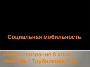 Социальная мобильность Обществознание 8 класс Учитель : Трубникова Н.И.