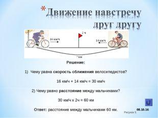 * Решение: Чему равна скорость сближения велосипедистов? 16 км/ч + 14 км/ч =