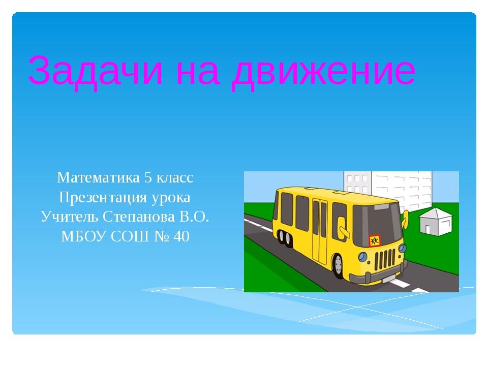 Задачи на движение Математика 5 класс Презентация урока Учитель Степанова В.О...