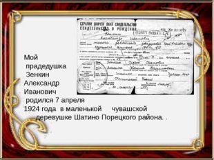Мой прадедушка Зенкин Александр Иванович родился 7 апреля 1924 года в малень
