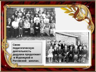 Свою педагогическую деятельность дедушка продолжает в Мурзицкой и Ратовской