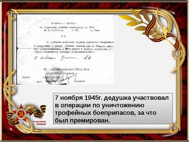 7 ноября 1945г. дедушка участвовал в операции по уничтожению трофейных боепр...