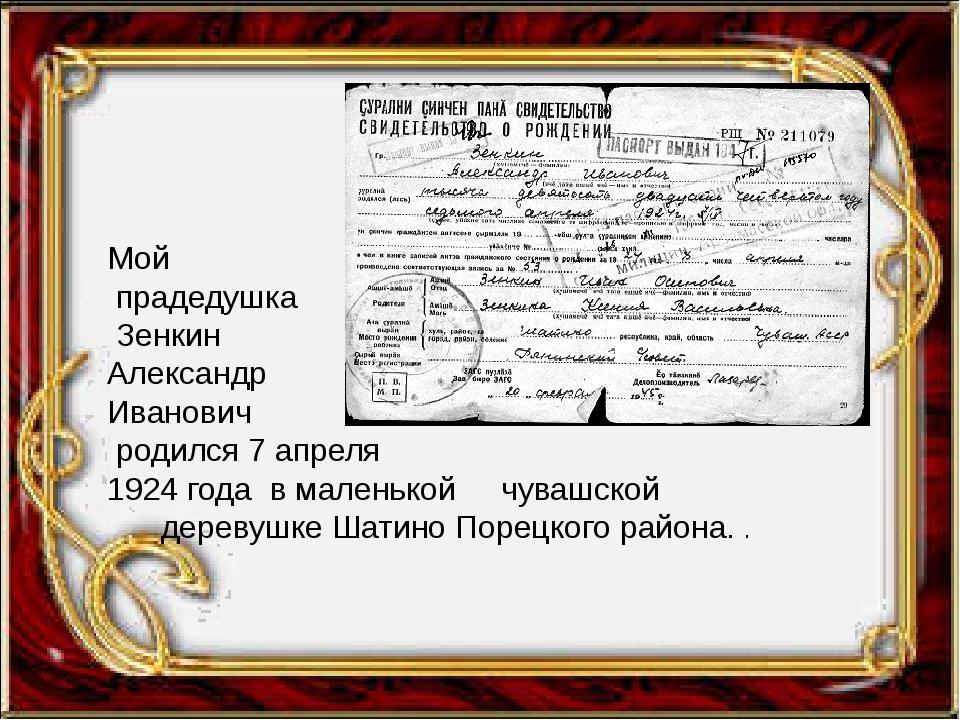 Мой прадедушка Зенкин Александр Иванович родился 7 апреля 1924 года в малень...