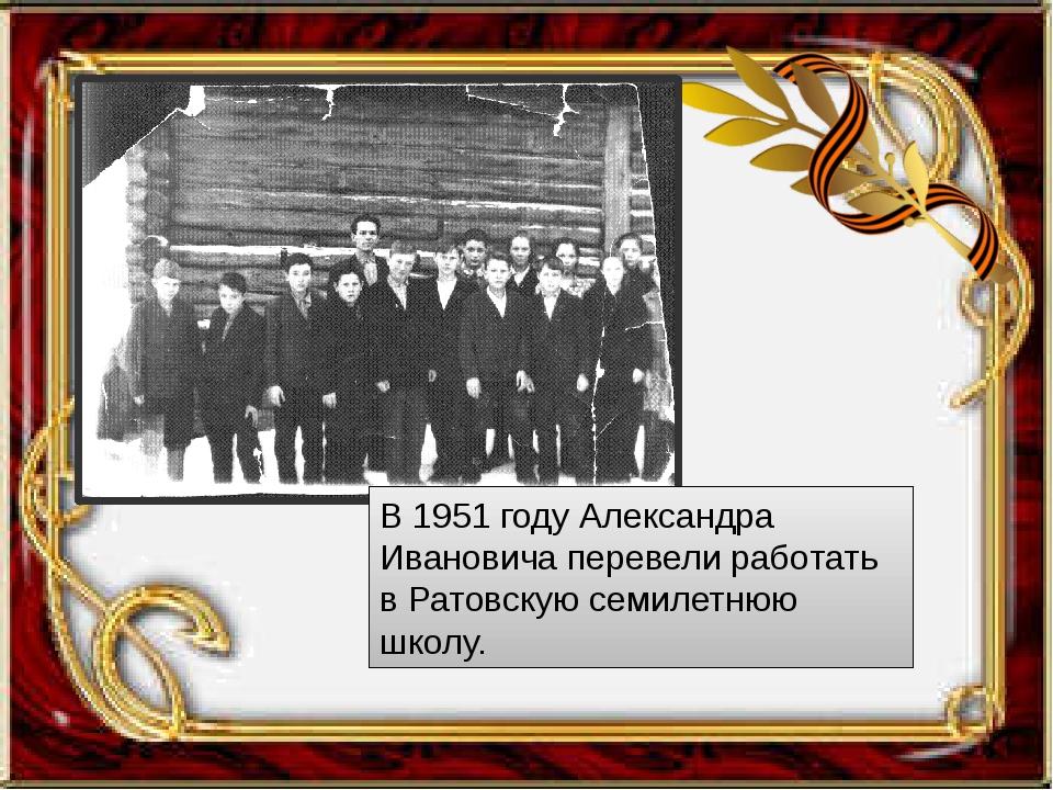 В 1951 году Александра Ивановича перевели работать в Ратовскую семилетнюю шк...