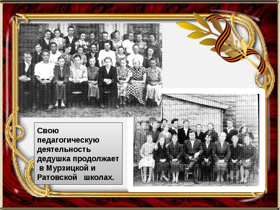 Свою педагогическую деятельность дедушка продолжает в Мурзицкой и Ратовской...