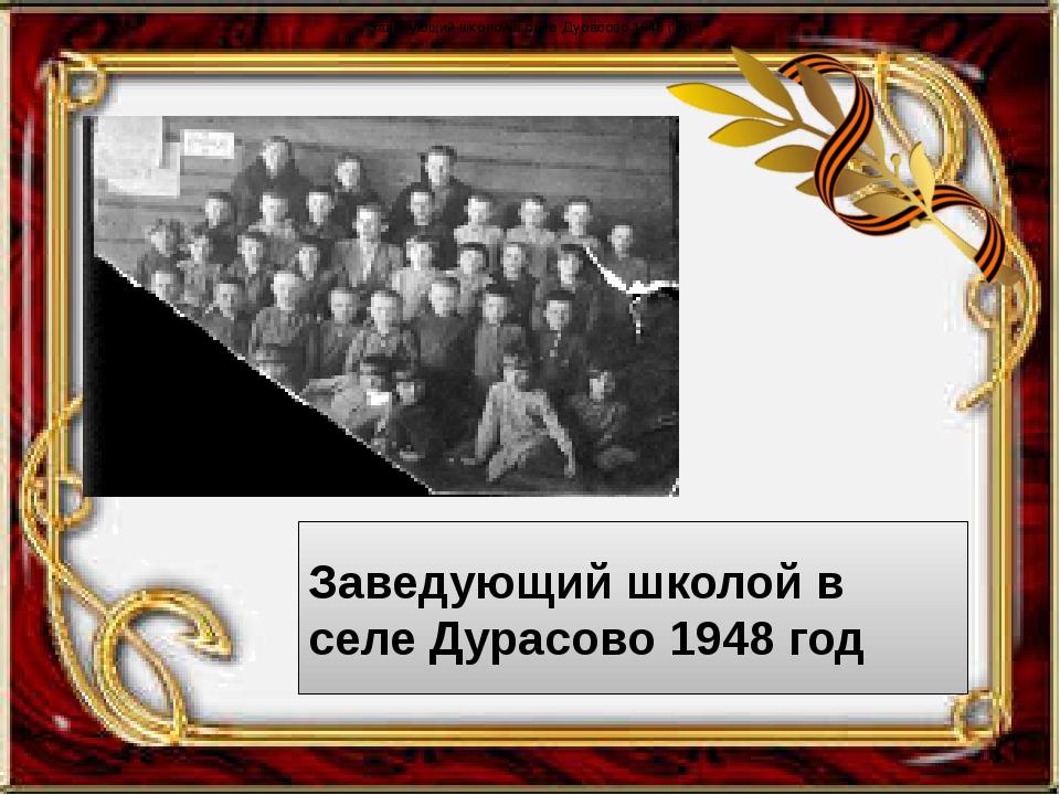 Заведующий школой в селе Дурасово 1948 год Заведующий школой в селе Дурасово...
